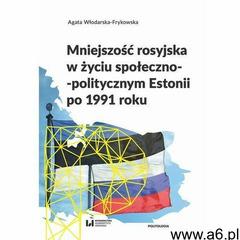 Mniejszość rosyjska w życiu społeczno-politycznym Estonii po 1991 roku - Agata Włodarska-Frykowska - - ogłoszenia A6.pl