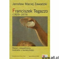 Franciszek Tegazzo (1829-1879) - Jarosław Maciej Zawadzki (9788360623619) - ogłoszenia A6.pl