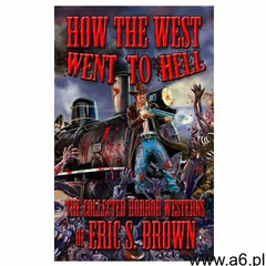 How The West Went To Hell: The Collected Horror Weserns of Eric S. Brown (9781495491795) - ogłoszenia A6.pl