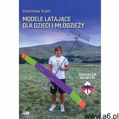 Modele Latające Dla Dzieci I Młodzieży - Stanisław Kubit (368 str.) - ogłoszenia A6.pl