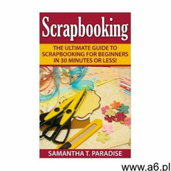 Scrapbooking: The Ultimate guide to Scrapbooking for Beginners in 30 Minutes or Less! - ogłoszenia A6.pl