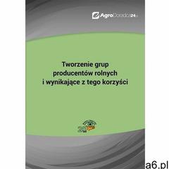 Tworzenie grup producentów rolnych i wynikające z tego korzyści - Maciej Lipka (PDF) (9788326972195) - ogłoszenia A6.pl