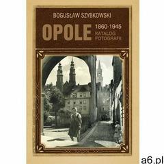 Opole 1860-1945 katalog fotografii - bogusław szybkowski (9788361915751) - ogłoszenia A6.pl