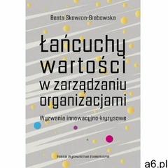 Łańcuchy wartości w zarządzaniu organizacjami. wyzwania innowacyjno-kryzysowe, Beata Skowron-Grabows - ogłoszenia A6.pl