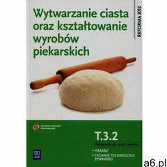 Wytwarzanie ciasta oraz kształtowanie wyrobów piekarskich T.3.2. Podręcznik do nauki zawodu piekarz  - ogłoszenia A6.pl