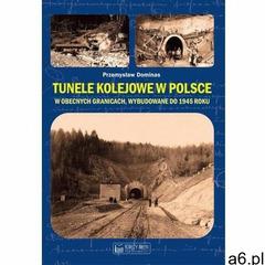 Tunele kolejowe w polsce w obecnych granicach, wybudowane do 1945 roku - dominas przemysław (9788377 - ogłoszenia A6.pl