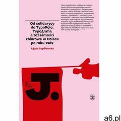 Od solidarycy do TypoPolo. Typografia a tożsamości zbiorowe w Polsce po roku 1989 (9788365588241) - ogłoszenia A6.pl