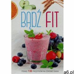 Bądź fit. Ponad 130 przepisów na zdrowe dania - Praca zbiorowa - Zostań stałym klientem i kupuj jesz - ogłoszenia A6.pl
