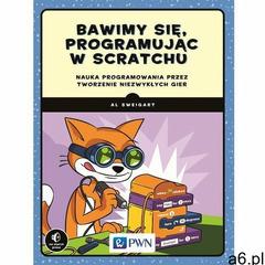 Bawimy się, programując w scratchu. Nauka programowania przez tworzenie niezwykłych gier - AL SWEIGA - ogłoszenia A6.pl