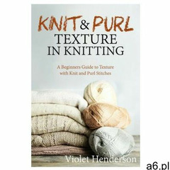 Knitting: Knit and Purl Texture in Knitting A Beginners Guide to Texture with Kn (9781974007318) - ogłoszenia A6.pl
