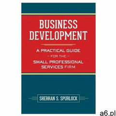 Business Development: A Practical Guide for the Small Professional Services Firm - ogłoszenia A6.pl