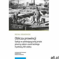 Oblicza prowincji Galicja w polskojęzycznej prozie pisarzy zaboru austriackiego II połowy XIX wieku, - ogłoszenia A6.pl