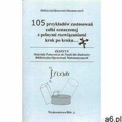105 przykładów zastosowań całki oznaczonej z pełnymi rozwiązaniami krok po kroku..., oprawa miękka - ogłoszenia A6.pl