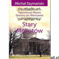 Tajemnicze miasto. Stary Mokotów / Ciekawe Miejsca - Szymański Michał - książka (9788366022188) - ogłoszenia A6.pl