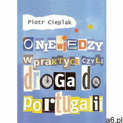O niewiedzy w praktyce, czyli droga do Portugalii - Piotr Cieplak (2014) - ogłoszenia A6.pl