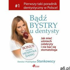 Bądź bystry u dentysty. Jak mieć uśmiech celebryty i nie bać się stomatologa (9788363506360) - ogłoszenia A6.pl