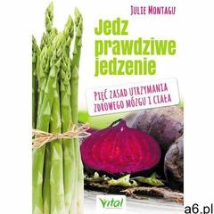 Jedz prawdziwe jedzenie. Pięć zasad utrzymania zdrowego mózgu i ciała - Julie Montagu - ogłoszenia A6.pl