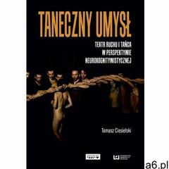 Taneczny umysł. Teatr ruchu i tańca w perspektywie neurokognitywistycznej - Tomasz Ciesielski - ogłoszenia A6.pl