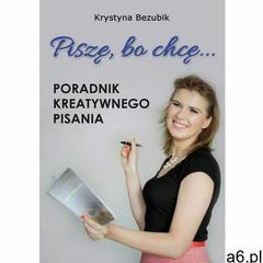 Piszę, bo chcę! Poradnik kreatywnego pisania. Jak napisać książkę? - ogłoszenia A6.pl