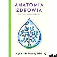Anatomia zdrowia. Jak kompleksowo zadbać o ciało, umysł i duszę - Agnieszka Leszczyńska (EPUB) (2019 - ogłoszenia A6.pl