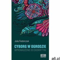Cyborg w ogrodzie. Wprowadzenie do ekokrytyki - Julia Fiedorczuk, Katedra Wydawnictwo Naukowe - ogłoszenia A6.pl