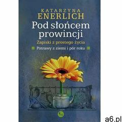 Pod słońcem prowincji. Zapiski z prostego życia. Potrawy z pór i ziemi - Katarzyna Enerlich (9788377 - ogłoszenia A6.pl
