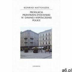 Produkcja przestrzeni żydowskiej w dawnej i współczesnej Polsce, Konrad Matyjaszek - ogłoszenia A6.pl