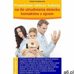 Prawdziwe oblicze kobiety na tle utrudniania dziecku kontaktów z ojcem - Robert Grzelakowski (MOBI) - ogłoszenia A6.pl