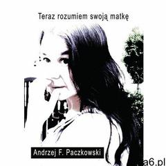 Teraz rozumiem swoją matkę - Andrzej Paczkowski (9788378592846) - ogłoszenia A6.pl