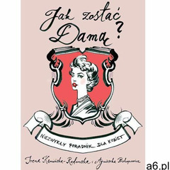 Jak zostać damą? Niezwykły poradnik dla kobiet (9788364460456) - ogłoszenia A6.pl