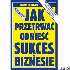 Jak przetrwać i odnieść sukces w biznesie, Frank Bettger - ogłoszenia A6.pl