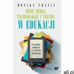 Nowe media, technologie i trendy w edukacji, Monika Frania - ogłoszenia A6.pl