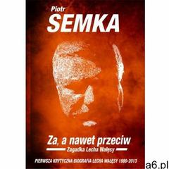 ZA, A NAWET PRZECIW. Zagadka Lecha Wałęsy, Piotr Semka - ogłoszenia A6.pl