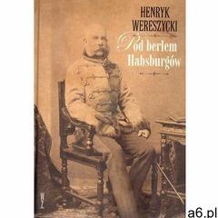 Pod berłem Habsburgów - Henryk Wereszycki - ogłoszenia A6.pl