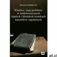 Klasztor i jego problemy w średniowiecznych śląskich i kłodzkich kronikach kanoników regularnych. Da - ogłoszenia A6.pl