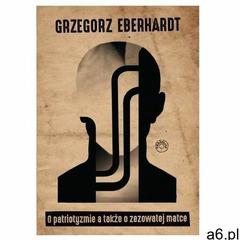 O patriotyzmie a także o zezowatej matce, Grzegorz Eberhardt - ogłoszenia A6.pl