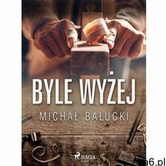 Byle wyżej - Michał Bałucki (EPUB) (9788726444162) - ogłoszenia A6.pl
