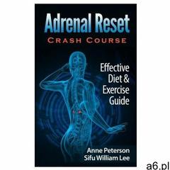 Adrenal Reset Crash Course: Effective Diet & Exercise Solution for Adrenal Fatigue (978151431652 - ogłoszenia A6.pl