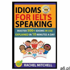 Idioms for Ielts Speaking: Master 500+ Idioms in Use Explained in 10 Minutes a Day (978171794378 - ogłoszenia A6.pl