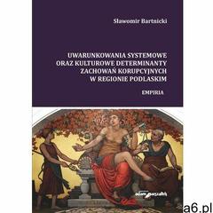 Uwarunkowania systemowe oraz kulturowe determinanty zachowań korupcyjnych w regionie podlaskim. Empi - ogłoszenia A6.pl