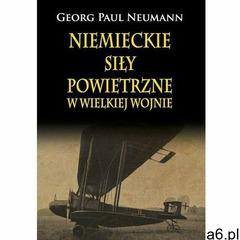 Niemieckie Siły Powietrzne w Wielkiej Wojnie - Neumann Georg Paul DARMOWA DOSTAWA KIOSK RUCHU, Paul  - ogłoszenia A6.pl