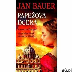 Papežova dcera - Lucrezia Borgia, život plný lásek, dramat a úkladů Jan Bauer (9788024397351) - ogłoszenia A6.pl