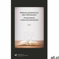 Edukacja polonistyczna jako zobowiązanie. Powszechność i elitarność polonistyki. T. 1 - ogłoszenia A6.pl